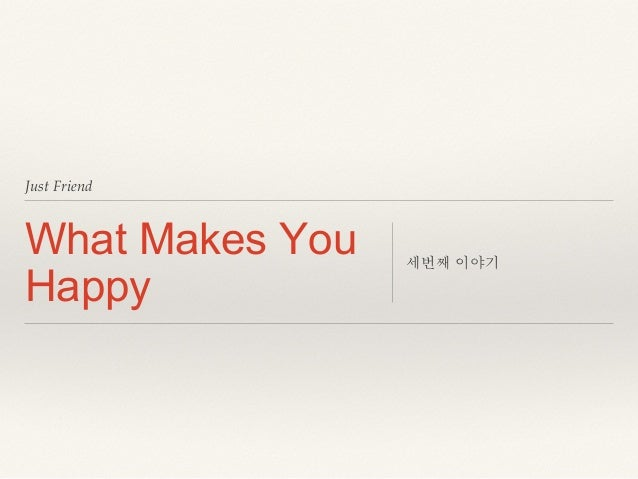 Just Friend! What Makes You Happy 세번째 이야기!