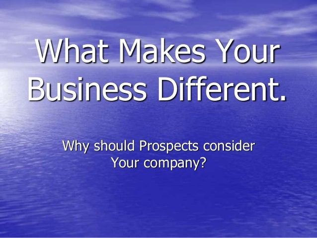 What Makes Your Business Different. Why should Prospects consider Your company?