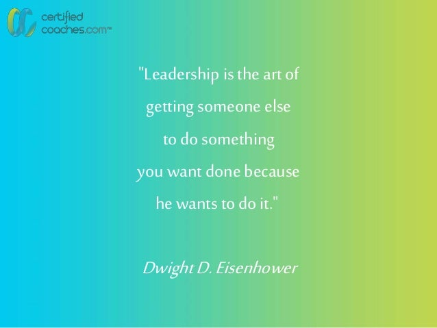 """""""Leadership is the art of getting someone else to do something you want done because he wants to do it."""" DwightD.Eisenhower"""