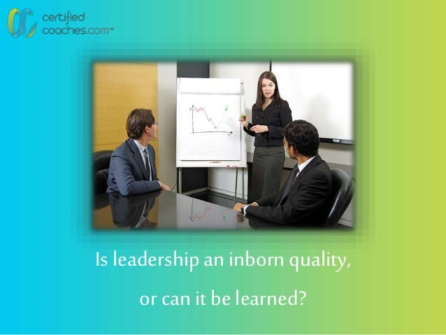 Is leadershipan inborn quality, or canit belearned?