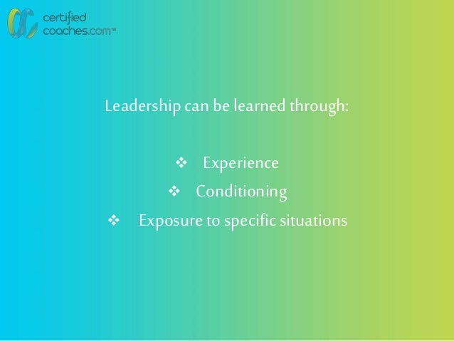 Leadershipcan be learned through:  Experience  Conditioning  Exposureto specificsituations