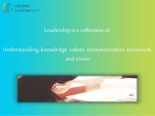 Leadershipis a collectionof: Understanding,knowledge, values, communication,teamwork, and vision