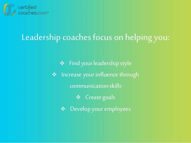 Leadershipcoachesfocus on helping you:  Findyour leadershipstyle  Increase your influencethrough communicationskills  C...