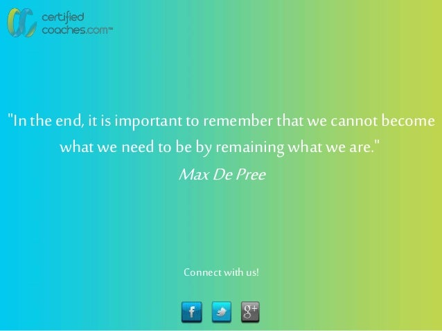 """""""In the end, it is importantto remember that we cannot become whatwe need to be by remainingwhat we are."""" MaxDePree Connec..."""