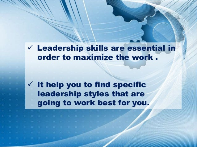  Leadership skills are essential in order to maximize the work .  It help you to find specific leadership styles that ar...