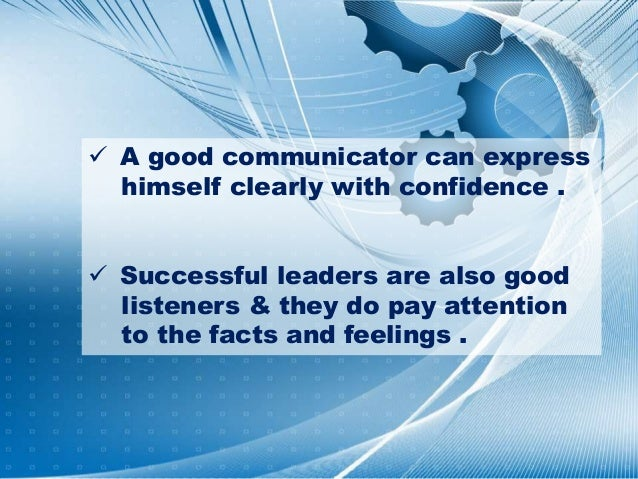  A good communicator can express himself clearly with confidence .  Successful leaders are also good listeners & they do...