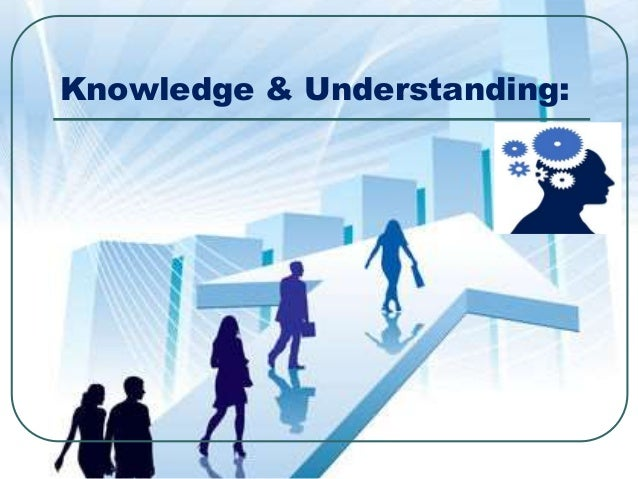 Knowledge & Understanding: