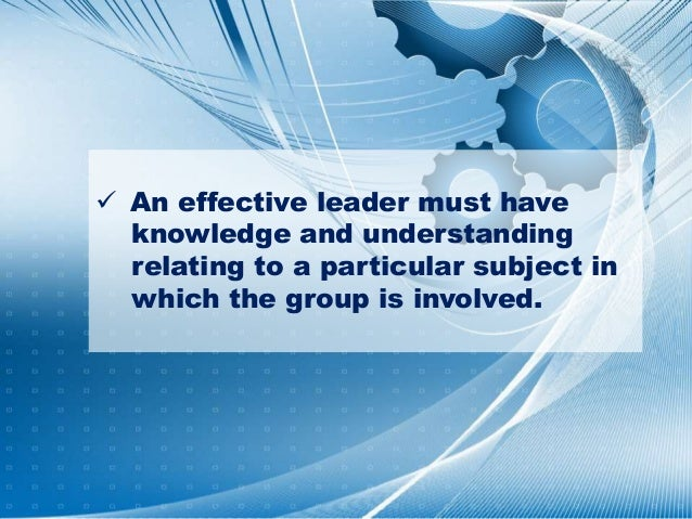  An effective leader must have knowledge and understanding relating to a particular subject in which the group is involve...