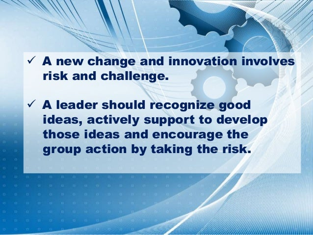  A new change and innovation involves risk and challenge.  A leader should recognize good ideas, actively support to dev...