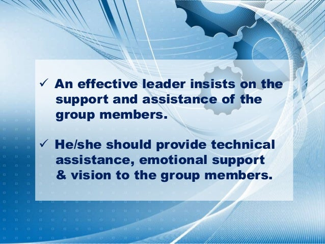  An effective leader insists on the support and assistance of the group members.  He/she should provide technical assist...