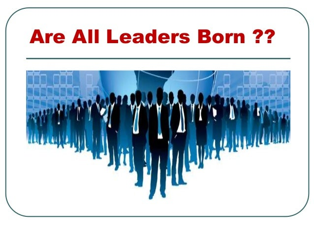 Are All Leaders Born ??