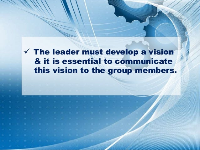  The leader must develop a vision & it is essential to communicate this vision to the group members.