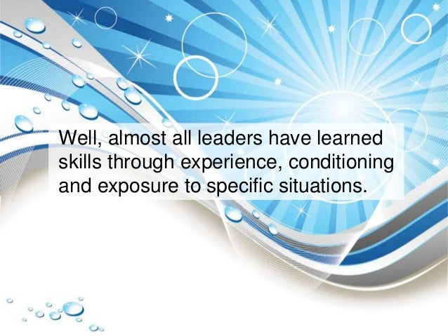 Well, almost all leaders have learned skills through experience, conditioning and exposure to specific situations.