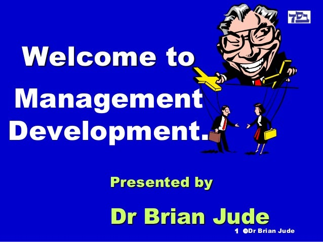 Welcome to Management Development. Presented by  Dr Brian Jude  1 ©Dr Brian Jude