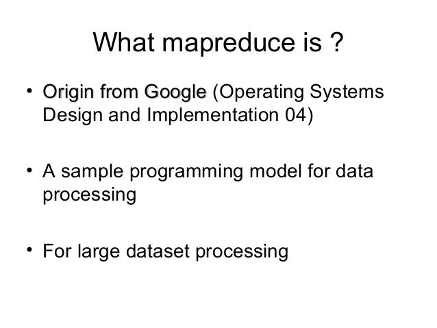 What mapreduce is ? • Origin from Google (Operating Systems Design and Implementation 04) • A sample programming model for...