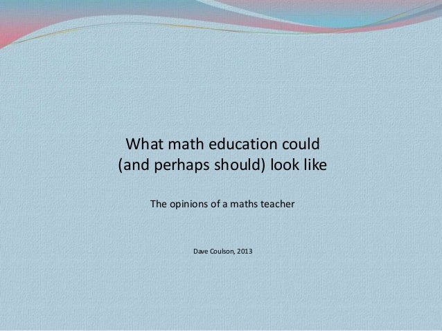 What math education could (and perhaps should) look like The opinions of a maths teacher  Dave Coulson, 2013