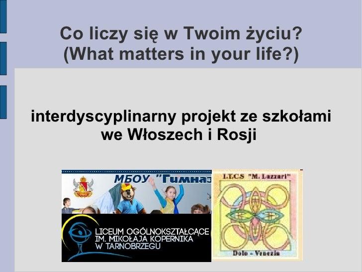 Co liczy się w Twoim życiu?   (What matters in your life?)interdyscyplinarny projekt ze szkołami         we Włoszech i Rosji