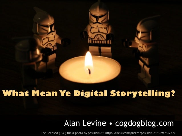 What Mean Ye Digital Storytelling?                      Alan Levine • cogdogblog.com       cc licensed ( BY ) flickr photo...