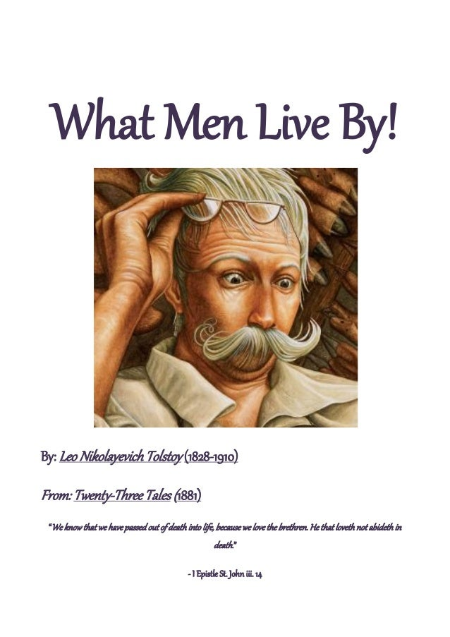"What Men Live By!By: Leo Nikolayevich Tolstoy (1828-1910)From: Twenty-Three Tales (1881) ""We know that we have passed out ..."