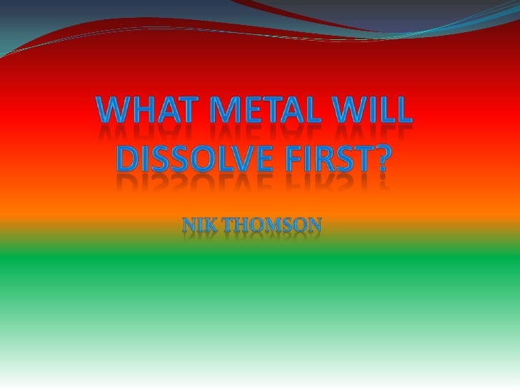 What Metal Will Dissolve First?<br />NikThomson<br />