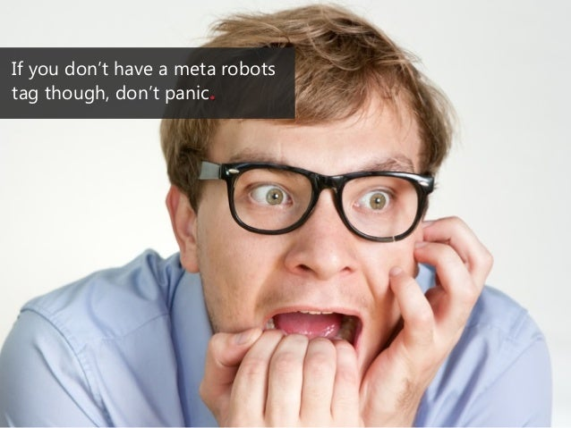 If you don't have a meta robots tag though, don't panic.