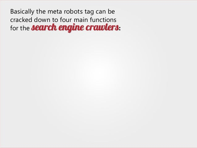 Basically the meta robots tag can be cracked down to four main functions for the search engine crawlers: