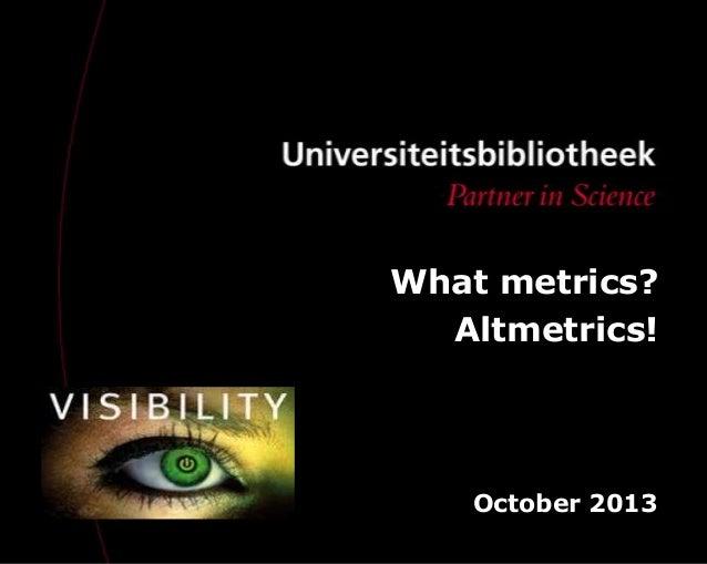 What metrics? Altmetrics! October 2013