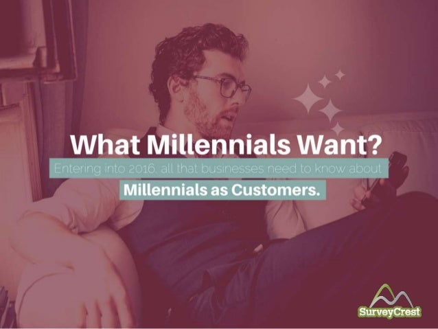 What Millennials Want? Entering into 2016, all that bus inesses need to know about Mi llennials as Customers.
