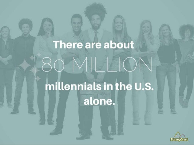 There are about 80 Million millennials in the USA alone.