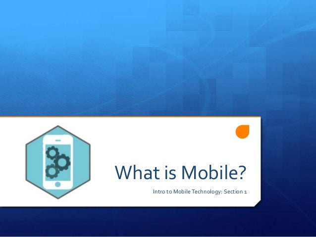 What is Mobile? Intro to MobileTechnology: Section 1