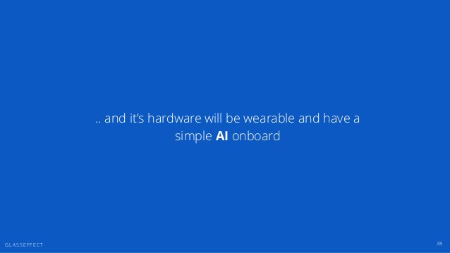 G L A S S E F F E C T 38 .. and it's hardware will be wearable and have a simple AI onboard