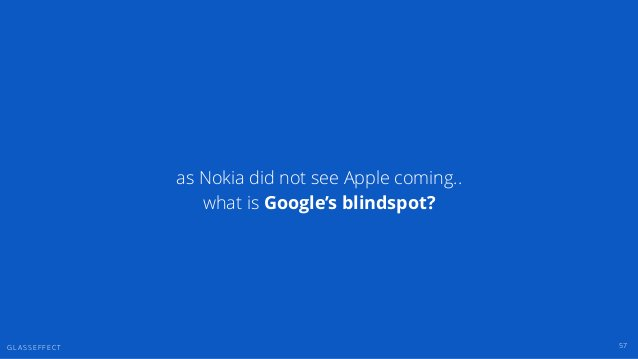 G L A S S E F F E C T as Nokia did not see Apple coming.. what is Google's blindspot? 57