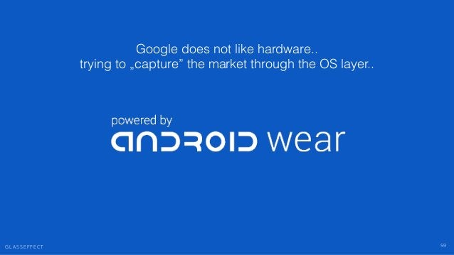 """G L A S S E F F E C T 59 Google does not like hardware.. trying to """"capture"""" the market through the OS layer.."""