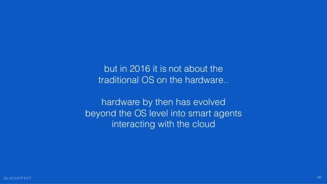 G L A S S E F F E C T 60 but in 2016 it is not about the traditional OS on the hardware.. ! hardware by then has evolved b...