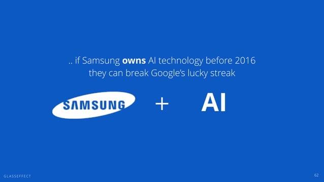 G L A S S E F F E C T 62 + AI .. if Samsung owns AI technology before 2016 they can break Google's lucky streak