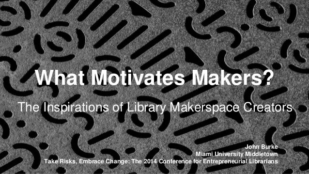 What Motivates Makers?  The Inspirations of Library Makerspace Creators  John Burke  Miami University Middletown  Take Ris...