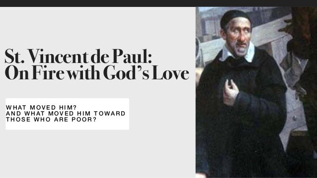 W HAT MOVED HIM? AN D WHAT MOVED HIM TOWA RD THOSE WHO ARE POOR ? St.VincentdePaul: OnFirewithGod'sLove