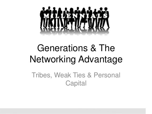 Generations & The Networking Advantage Tribes, Weak Ties & Personal Capital