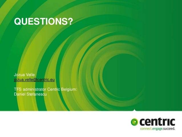 QUESTIONS? Jozua Velle jozua.velle@centric.eu TFS administrator Centric Belgium: Daniel Stefanescu