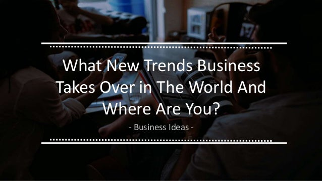 What New Trends Business Takes Over in The World And Where Are You? - Business Ideas -