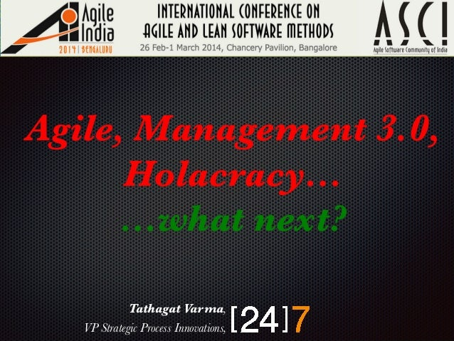Agile, Management 3.0, Holacracy… …what next?   Tathagat Varma,  VP Strategic Process Innovations,