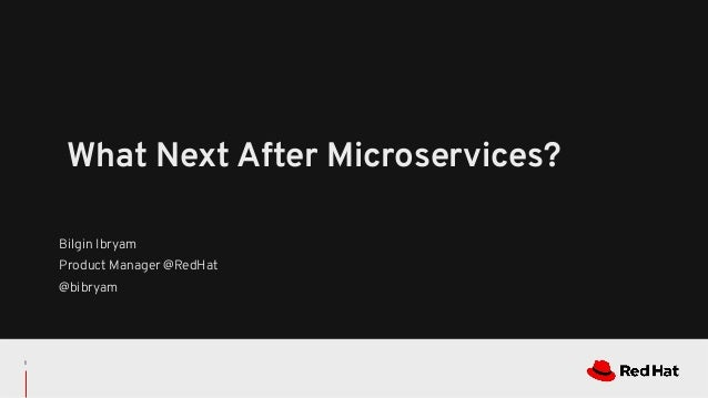 Bilgin Ibryam Product Manager @RedHat @bibryam What Next After Microservices? 1