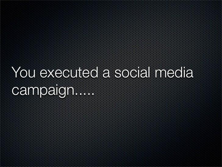 You executed a social mediacampaign.....