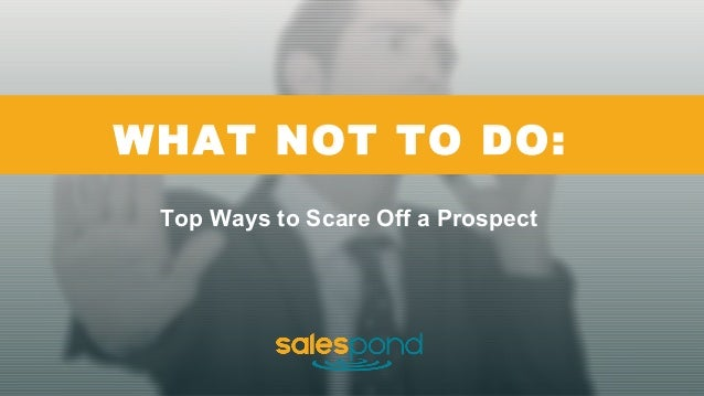 WHAT NOT TO DO: Top Ways to Scare Off a Prospect