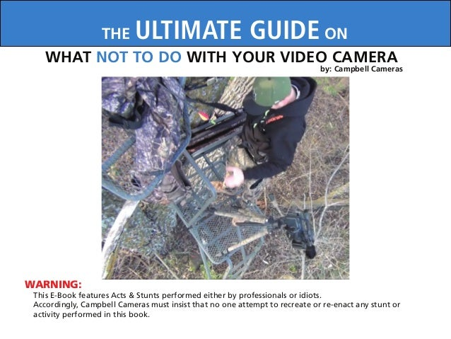 WARNING:THE ULTIMATE GUIDE ONWHAT NOT TO DO WITH YOUR VIDEO CAMERAThis E-Book features Acts & Stunts performed either by p...