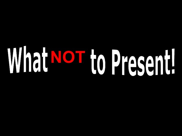 What NOT to Present! NOT