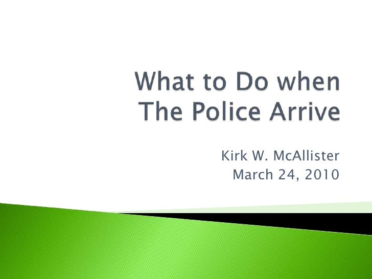 What to Do when The Police Arrive<br />Kirk W. McAllister<br />March 24, 2010<br />