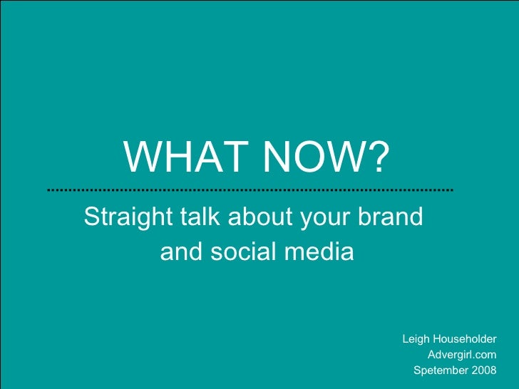 WHAT NOW? Straight talk about your brand  and social media Leigh Householder Advergirl.com Spetember 2008