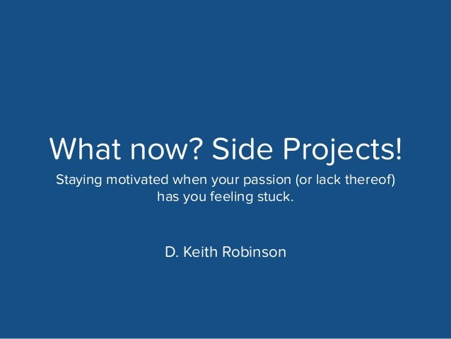 What now? Side Projects!  Staying motivated when your passion (or lack thereof)  has you feeling stuck.  D. Keith Robinson...