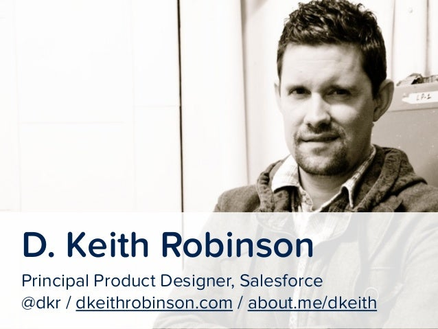 !  D. Keith Robinson  Principal Product Designer, Salesforce  @dkr / dkeithrobinson.com / about.me/dkeith
